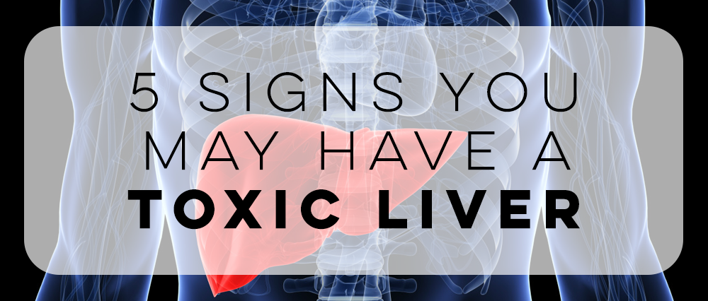 5 Signs Your Liver Is Toxic